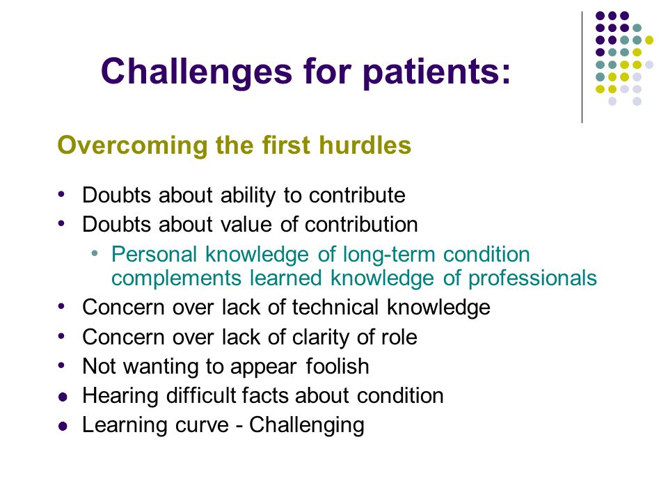 Challenges for patients: Overcoming the first hurdles Doubts about ability to contribute Doubts about value of contribution Personal knowledge of long-term condition complements learned knowledge of professionals Concern over lack of technical knowledge Concern over lack of clarity of role Not wanting to appear foolish Hearing difficult facts about condition Learning curve - Challenging