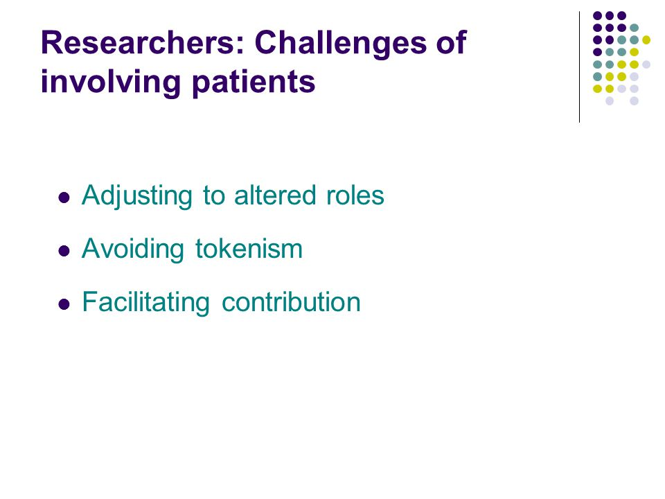 Researchers: Challenges of involving patients Adjusting to altered roles Avoiding tokenism Facilitating contribution