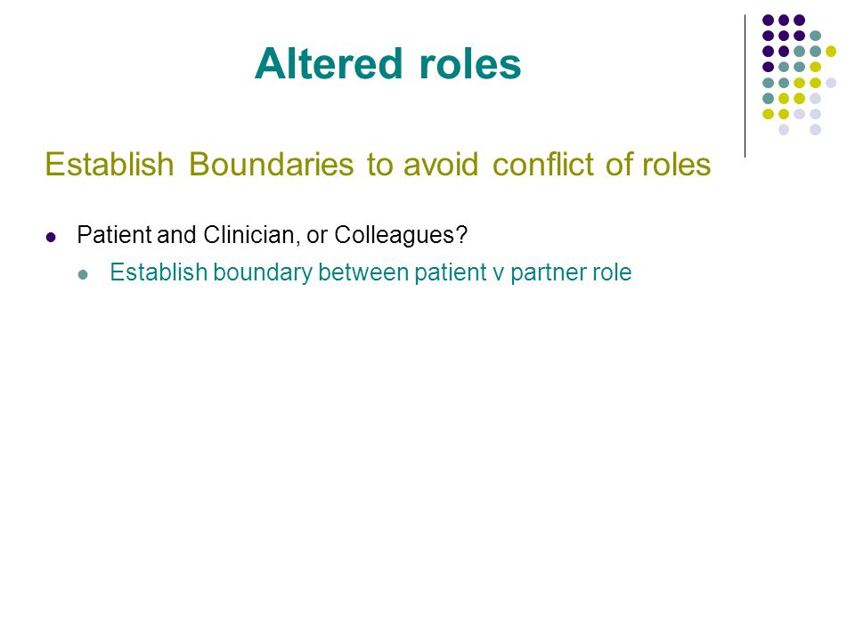 Altered roles Establish Boundaries to avoid conflict of roles Patient and Clinician, or Colleagues? Establish boundary between patient v partner role