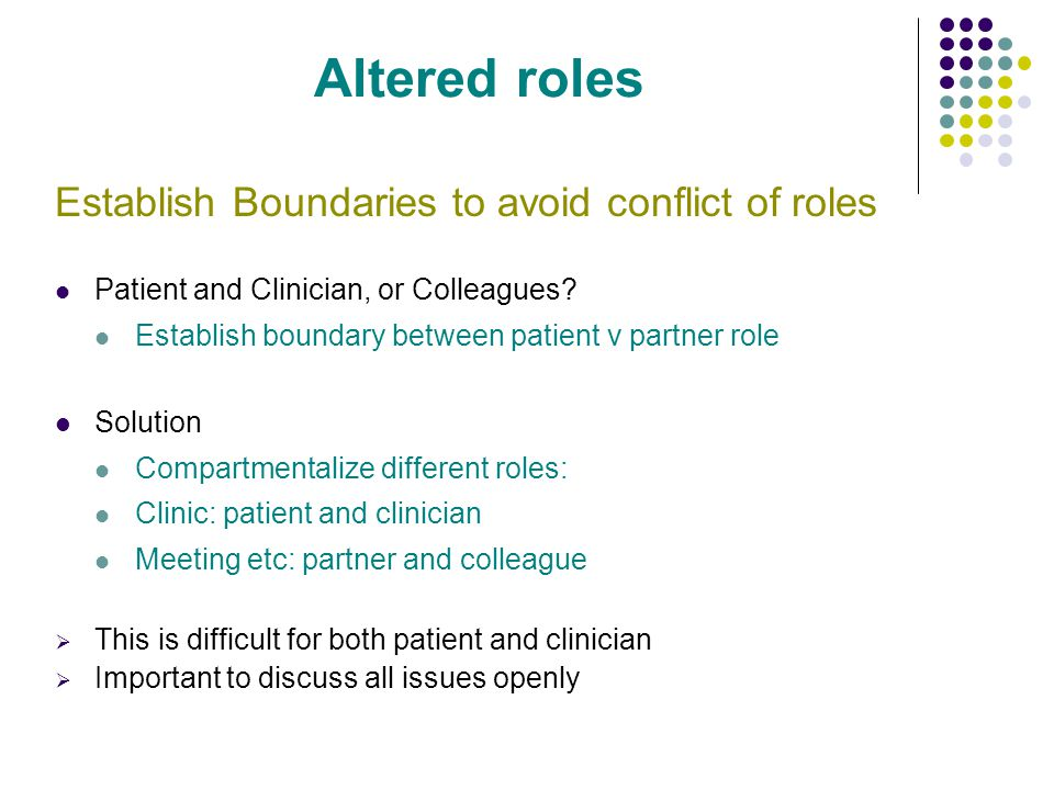 Altered roles Establish Boundaries to avoid conflict of roles Patient and Clinician, or Colleagues.