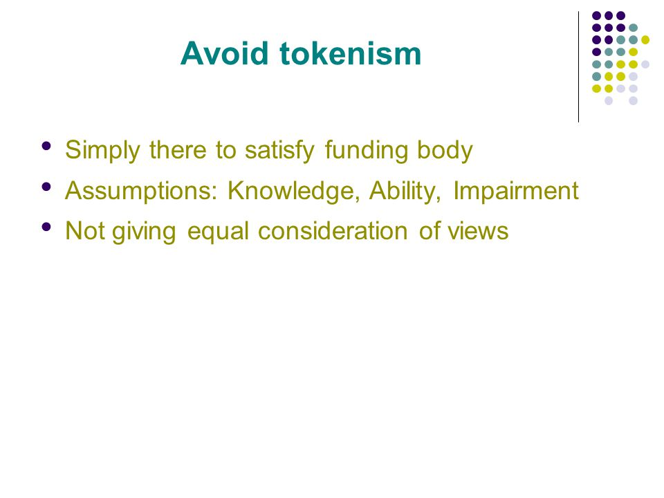 Avoid tokenism Simply there to satisfy funding body Assumptions: Knowledge, Ability, Impairment Not giving equal consideration of views Patients should not be expected to endorse a project at the end if they have not had input throughout Dont use patients out of a sense of political correctness