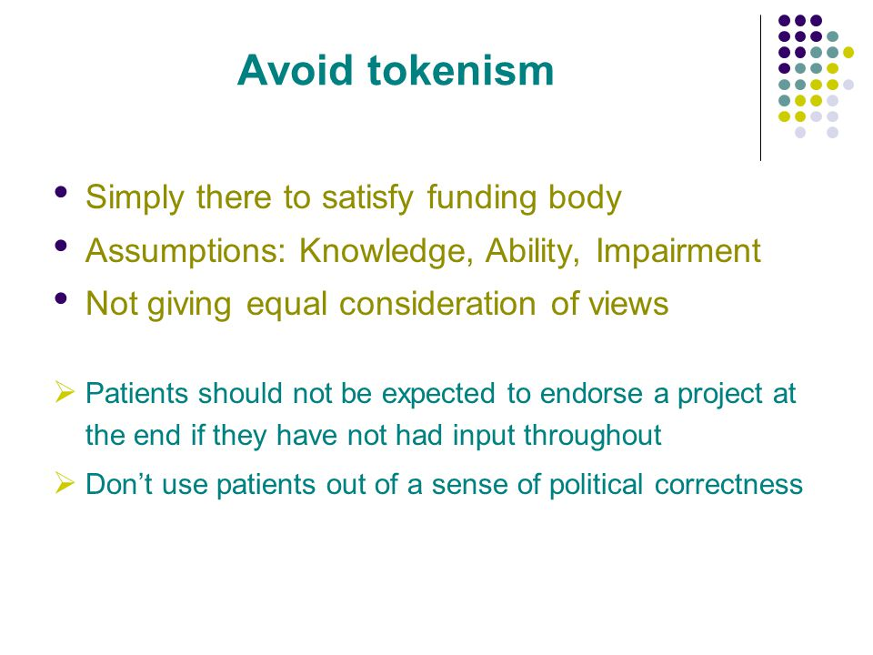 Avoid tokenism Simply there to satisfy funding body Assumptions: Knowledge, Ability, Impairment Not giving equal consideration of views Patients shoul