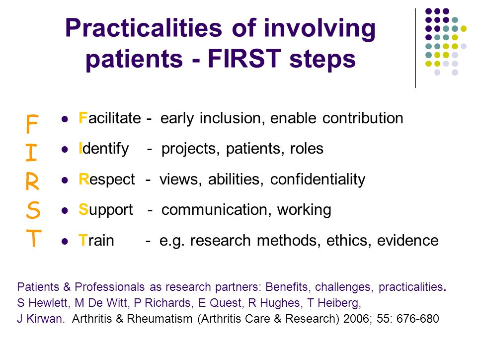 Practicalities of involving patients - FIRST steps Facilitate - early inclusion, enable contribution Identify - projects, patients, roles Respect - views, abilities, confidentiality Support - communication, working Train - e.g.