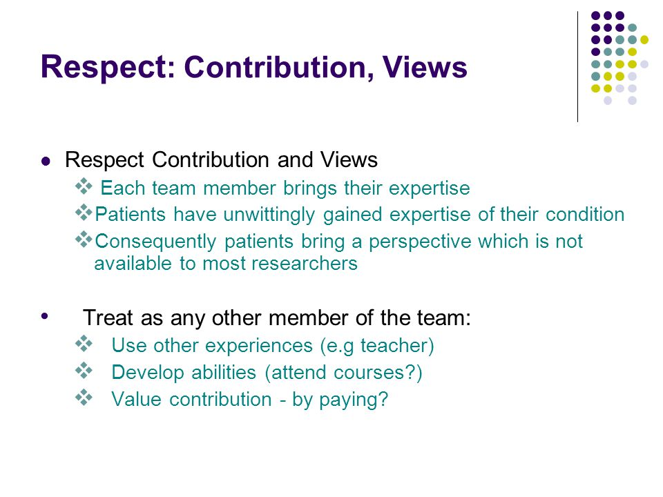 Respect : Contribution, Views Respect Contribution and Views Each team member brings their expertise Patients have unwittingly gained expertise of their condition Consequently patients bring a perspective which is not available to most researchers Treat as any other member of the team: Use other experiences (e.g teacher) Develop abilities (attend courses ) Value contribution - by paying
