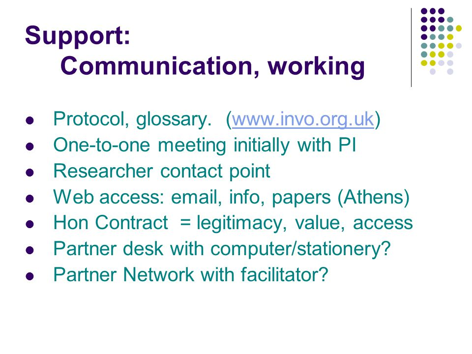 Support: Communication, working Protocol, glossary. (www.invo.org.uk)www.invo.org.uk One-to-one meeting initially with PI Researcher contact point Web