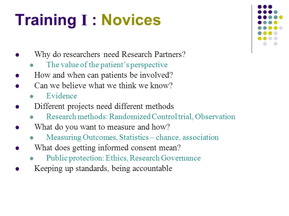 I Training I : Novices Why do researchers need Research Partners.