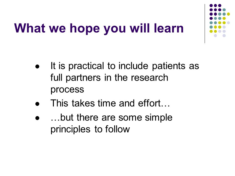 What we hope you will learn It is practical to include patients as full partners in the research process This takes time and effort… …but there are some simple principles to follow