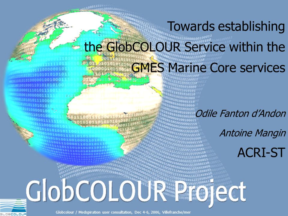 Towards establishing the GlobCOLOUR Service within the GMES Marine Core services Globcolour / Medspiration user consultation, Dec 4-6, 2006, Villefranche/mer Towards establishing the GlobCOLOUR Service within the GMES Marine Core services Odile Fanton dAndon Antoine Mangin ACRI-ST