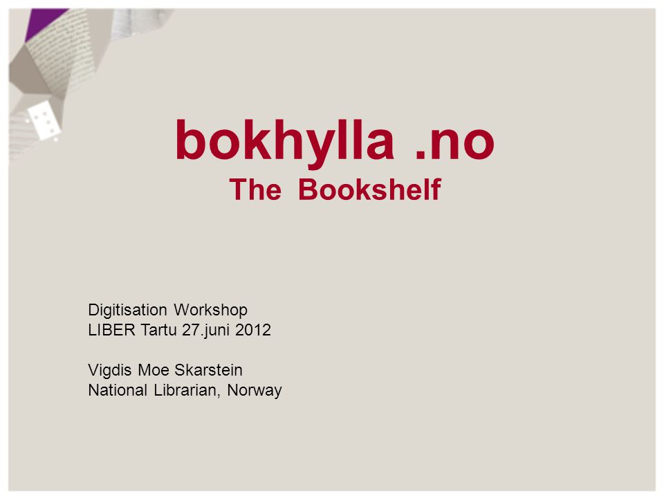 bokhylla.no The Bookshelf Digitisation Workshop LIBER Tartu 27.juni 2012 Vigdis Moe Skarstein National Librarian, Norway