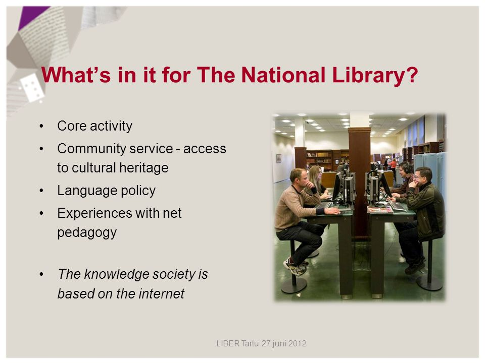 Whats in it for The National Library? Core activity Community service - access to cultural heritage Language policy Experiences with net pedagogy The
