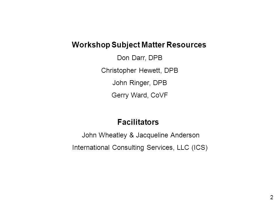2 Workshop Subject Matter Resources Don Darr, DPB Christopher Hewett, DPB John Ringer, DPB Gerry Ward, CoVF Facilitators John Wheatley & Jacqueline An