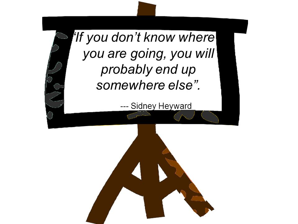 If you dont know where you are going, you will probably end up somewhere else. --- Sidney Heyward