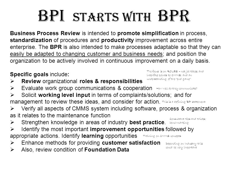 Understanding Modeling Simplification Standardization Eliminate fear of change Understand complete process; Eliminate work confusion; Perform benchmarking Consolidate and integrate; Eliminate recurring failures; Eliminate unplanned delays Eliminate process variations; Implement standardized KPIs; Measure performance In addition to continuous improvement sometimes you have to step back and perform a multi-department review (which is a BPR).