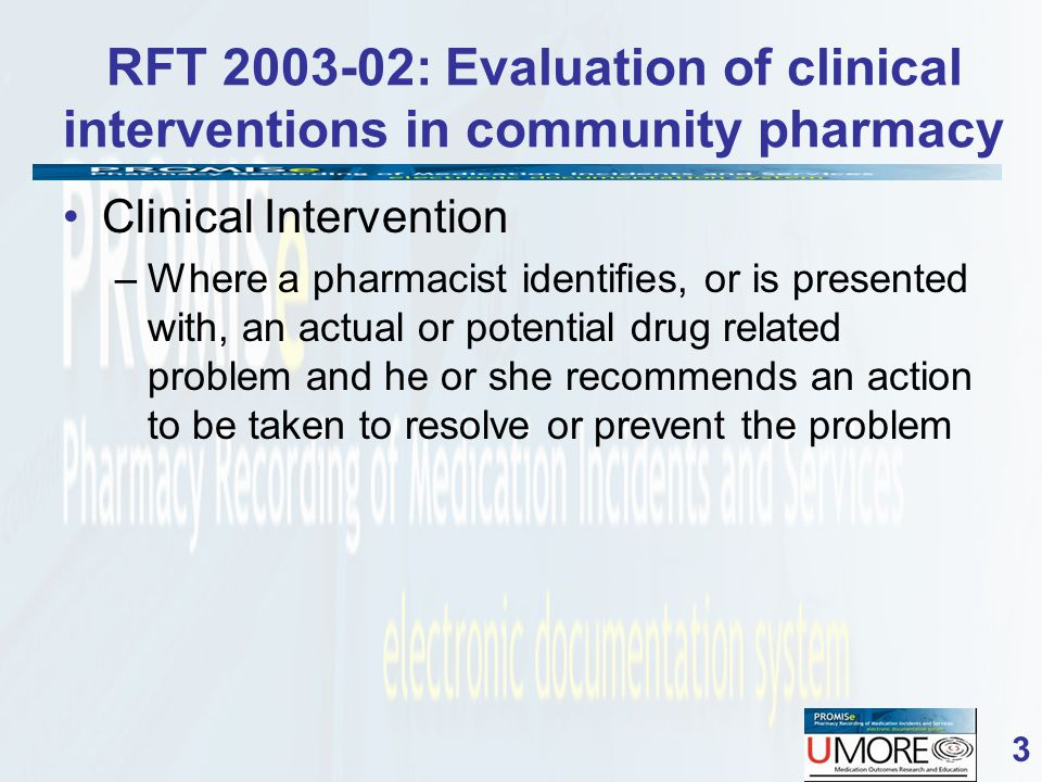 3 RFT 2003-02: Evaluation of clinical interventions in community pharmacy Clinical Intervention –Where a pharmacist identifies, or is presented with, an actual or potential drug related problem and he or she recommends an action to be taken to resolve or prevent the problem