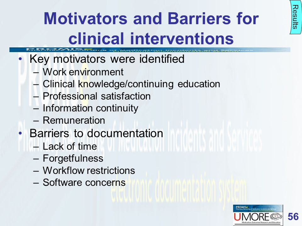 56 Motivators and Barriers for clinical interventions Key motivators were identified –Work environment –Clinical knowledge/continuing education –Professional satisfaction –Information continuity –Remuneration Barriers to documentation –Lack of time –Forgetfulness –Workflow restrictions –Software concerns Results