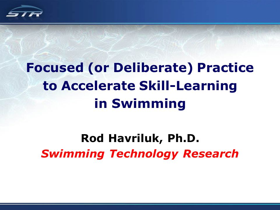 Focused (or Deliberate) Practice to Accelerate Skill-Learning in Swimming Rod Havriluk, Ph.D. Swimming Technology Research