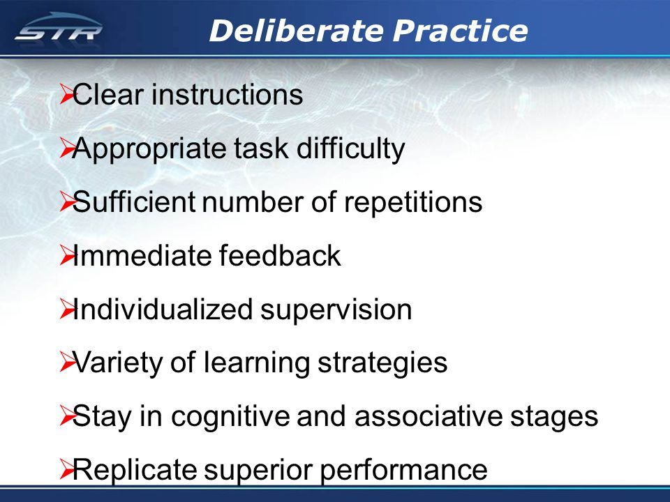Deliberate Practice Clear instructions Appropriate task difficulty Sufficient number of repetitions Immediate feedback Individualized supervision Vari