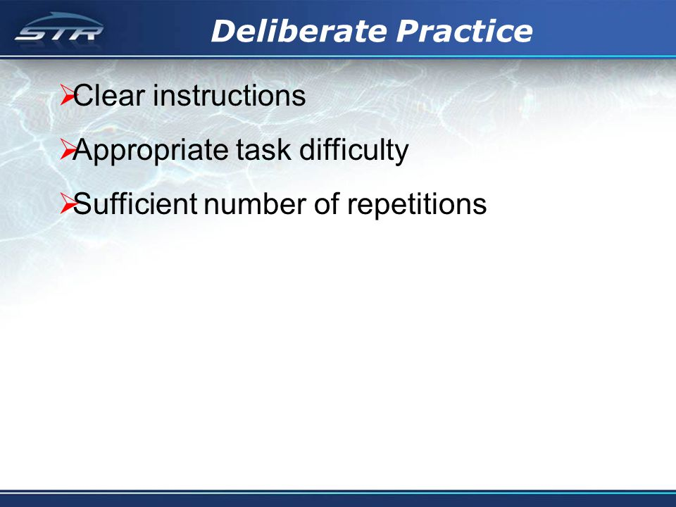 Deliberate Practice Clear instructions Appropriate task difficulty Sufficient number of repetitions