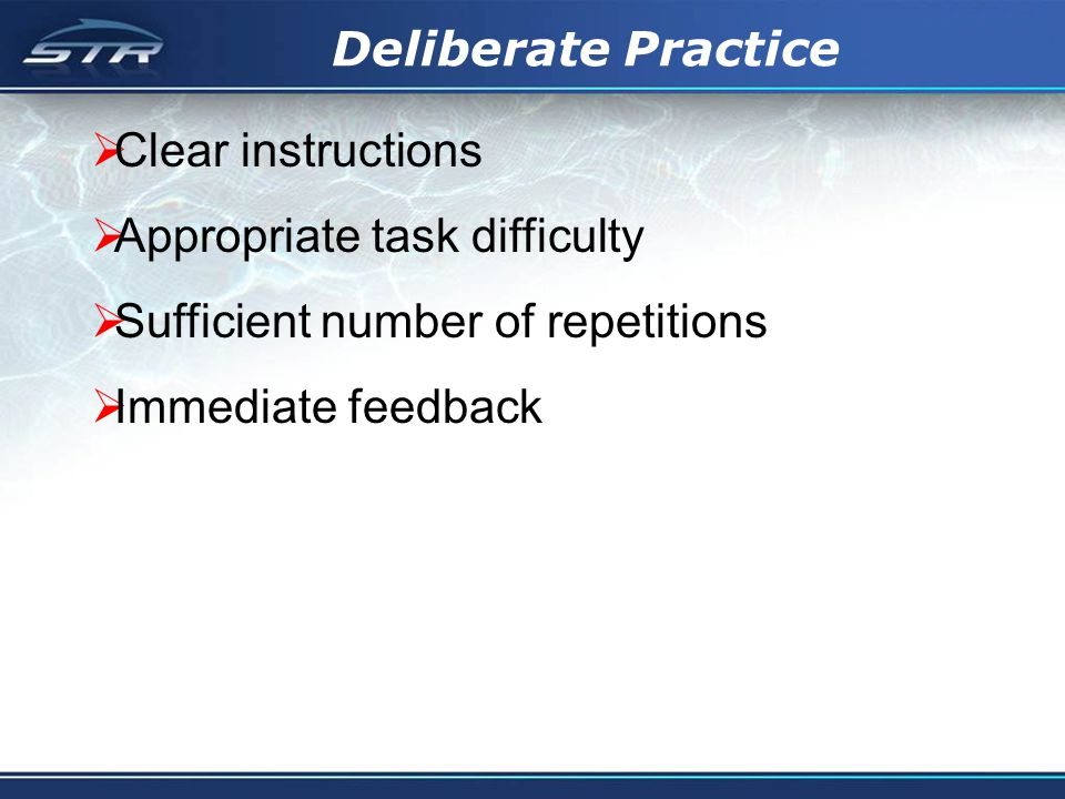 Deliberate Practice Clear instructions Appropriate task difficulty Sufficient number of repetitions Immediate feedback