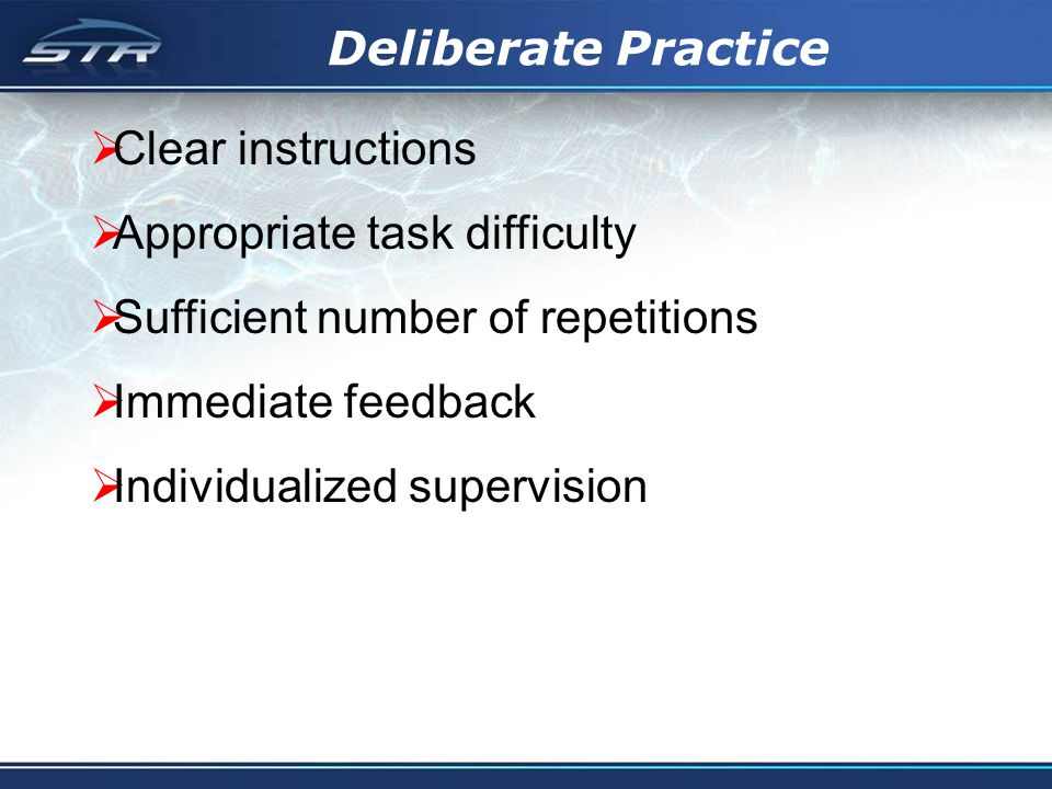 Deliberate Practice Clear instructions Appropriate task difficulty Sufficient number of repetitions Immediate feedback Individualized supervision