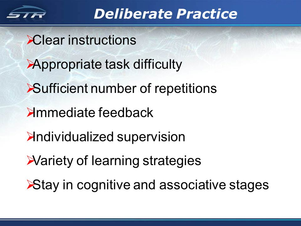 Deliberate Practice Clear instructions Appropriate task difficulty Sufficient number of repetitions Immediate feedback Individualized supervision Variety of learning strategies Stay in cognitive and associative stages