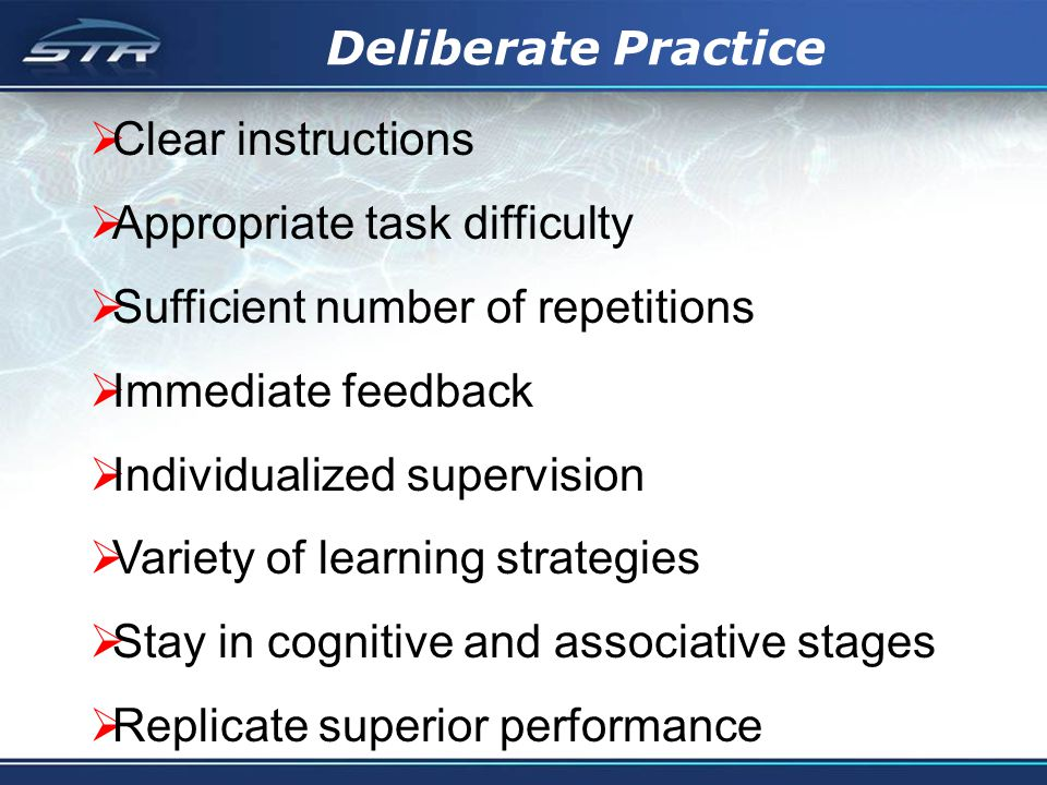 Deliberate Practice Clear instructions Appropriate task difficulty Sufficient number of repetitions Immediate feedback Individualized supervision Variety of learning strategies Stay in cognitive and associative stages Replicate superior performance