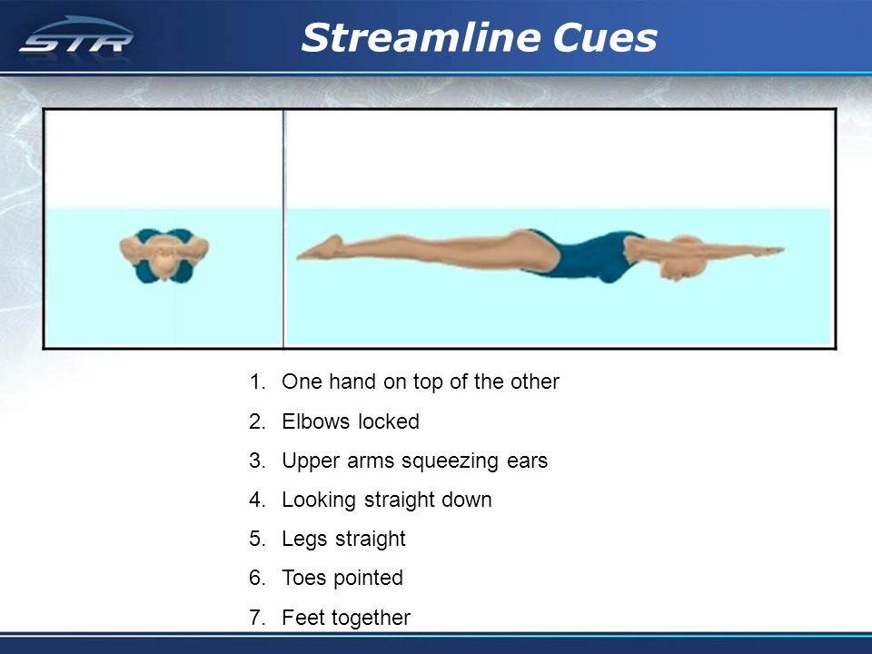 Streamline Cues 1.One hand on top of the other 2.Elbows locked 3.Upper arms squeezing ears 4.Looking straight down 5.Legs straight 6.Toes pointed 7.Fe