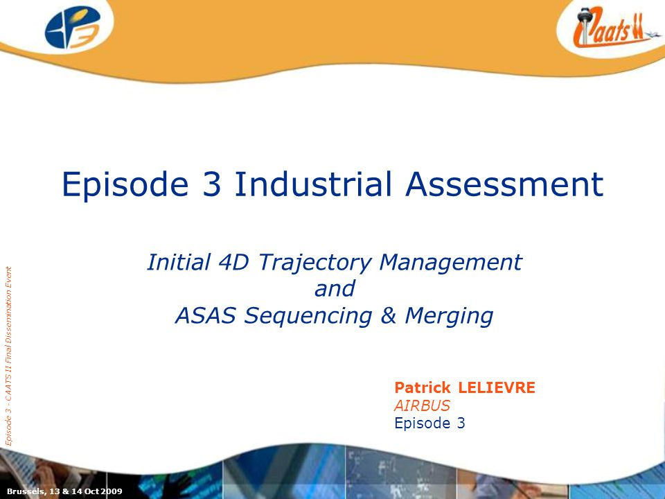 Episode 3 Industrial Assessment Initial 4D Trajectory Management and ASAS Sequencing & Merging Episode 3 - CAATS II Final Dissemination Event Patrick LELIEVRE AIRBUS Episode 3 Brussels, 13 & 14 Oct 2009