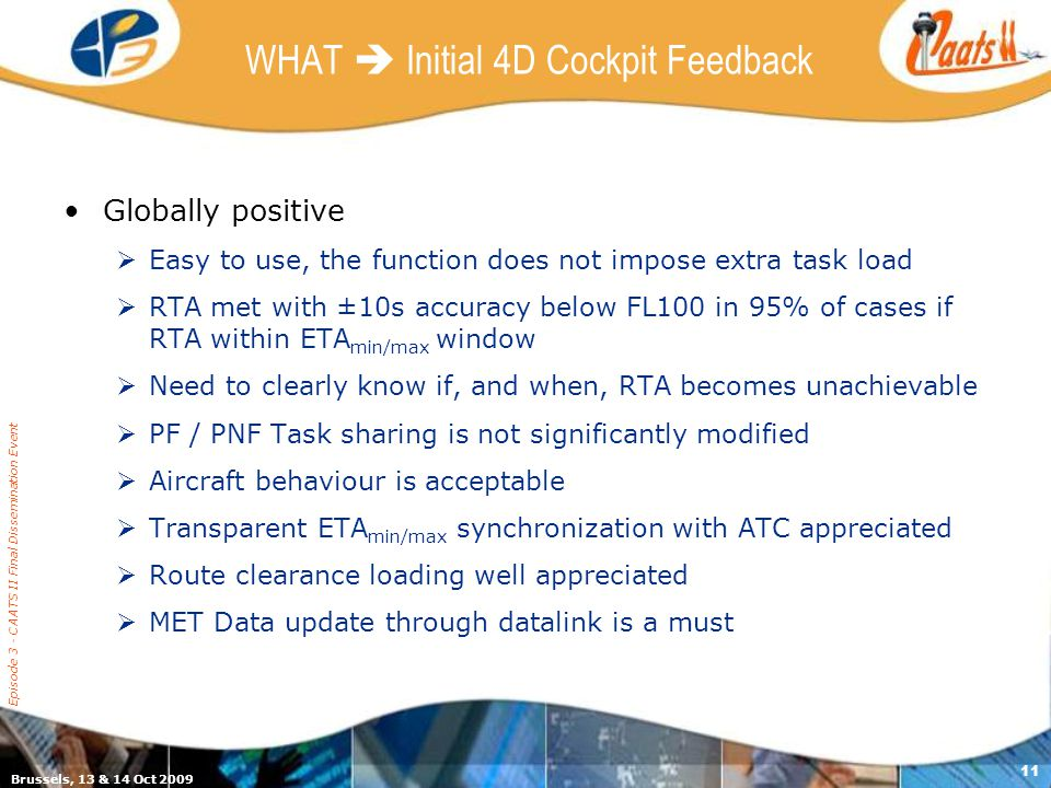 Brussels, 13 & 14 Oct 2009 Episode 3 - CAATS II Final Dissemination Event 11 WHAT Initial 4D Cockpit Feedback Globally positive Easy to use, the function does not impose extra task load RTA met with ±10s accuracy below FL100 in 95% of cases if RTA within ETA min/max window Need to clearly know if, and when, RTA becomes unachievable PF / PNF Task sharing is not significantly modified Aircraft behaviour is acceptable Transparent ETA min/max synchronization with ATC appreciated Route clearance loading well appreciated MET Data update through datalink is a must