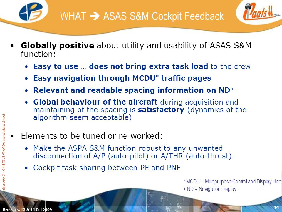 Brussels, 13 & 14 Oct 2009 Episode 3 - CAATS II Final Dissemination Event 14 WHAT ASAS S&M Cockpit Feedback Globally positive about utility and usability of ASAS S&M function: Easy to use … does not bring extra task load to the crew Easy navigation through MCDU * traffic pages Relevant and readable spacing information on ND + Global behaviour of the aircraft during acquisition and maintaining of the spacing is satisfactory (dynamics of the algorithm seem acceptable) Elements to be tuned or re-worked: Make the ASPA S&M function robust to any unwanted disconnection of A/P (auto-pilot) or A/THR (auto-thrust).
