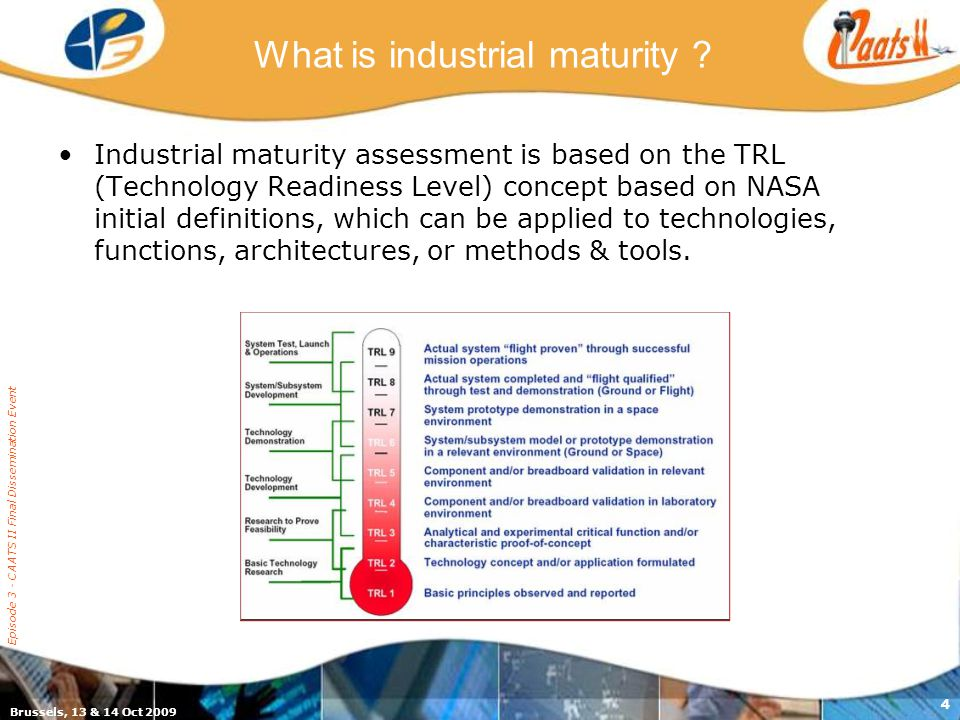 Brussels, 13 & 14 Oct 2009 Episode 3 - CAATS II Final Dissemination Event 4 What is industrial maturity .