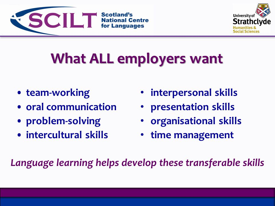What ALL employers want team-working oral communication problem-solving intercultural skills interpersonal skills presentation skills organisational skills time management Language learning helps develop these transferable skills