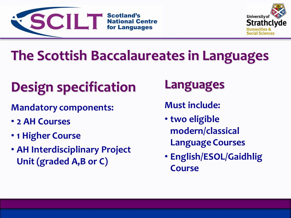 Design specification Mandatory components: 2 AH Courses 1 Higher Course AH Interdisciplinary Project Unit (graded A,B or C) Languages Must include: two eligible modern/classical Language Courses English/ESOL/Gaidhlig Course The Scottish Baccalaureates in Languages