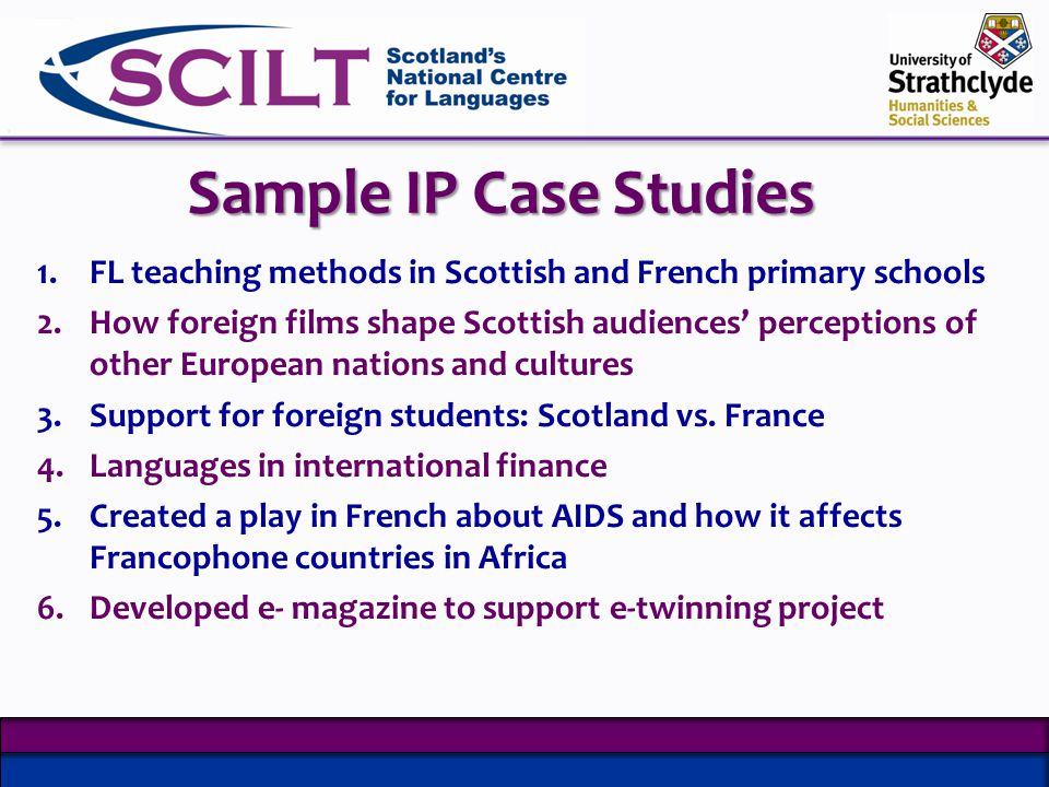 Sample IP Case Studies 1.FL teaching methods in Scottish and French primary schools 2.How foreign films shape Scottish audiences perceptions of other European nations and cultures 3.Support for foreign students: Scotland vs.