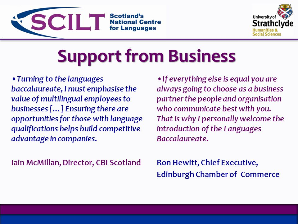 Support from Business Turning to the languages baccalaureate, I must emphasise the value of multilingual employees to businesses […] Ensuring there are opportunities for those with language qualifications helps build competitive advantage in companies.