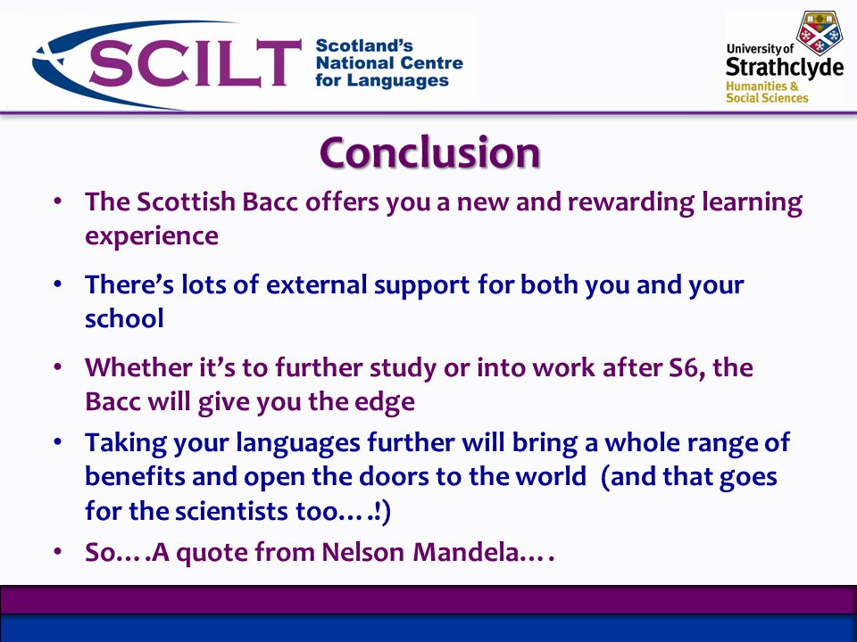 Conclusion The Scottish Bacc offers you a new and rewarding learning experience Theres lots of external support for both you and your school Whether its to further study or into work after S6, the Bacc will give you the edge Taking your languages further will bring a whole range of benefits and open the doors to the world (and that goes for the scientists too….!) So….A quote from Nelson Mandela….