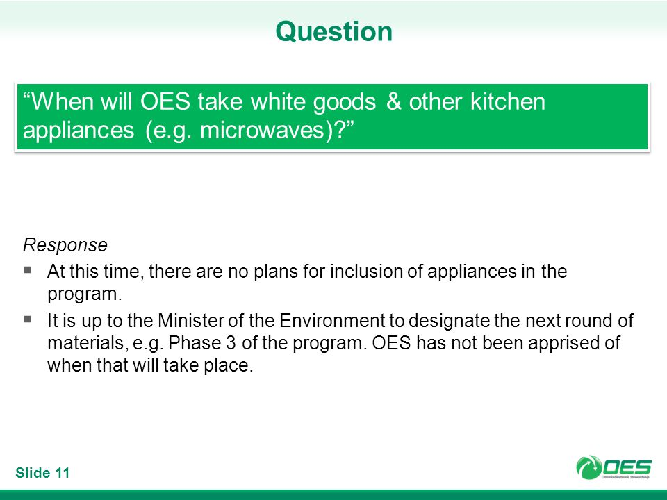 Slide 11 Question When will OES take white goods & other kitchen appliances (e.g. microwaves)? Response At this time, there are no plans for inclusion