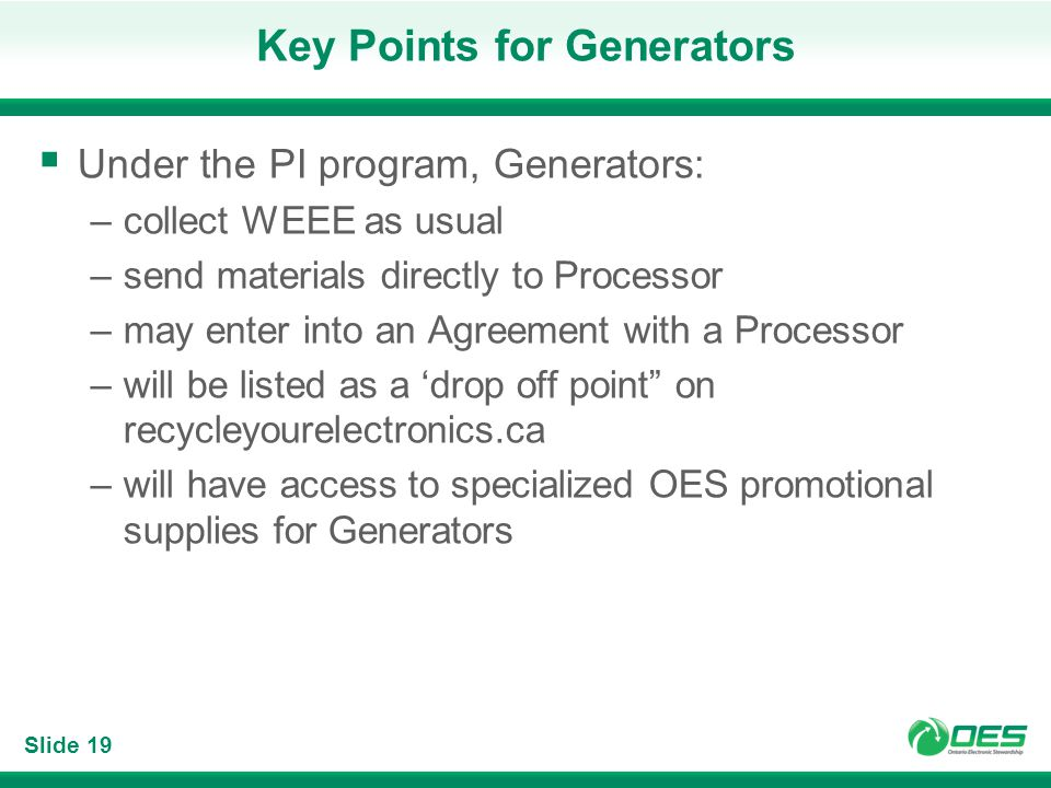 Slide 19 Key Points for Generators Under the PI program, Generators: –collect WEEE as usual –send materials directly to Processor –may enter into an A