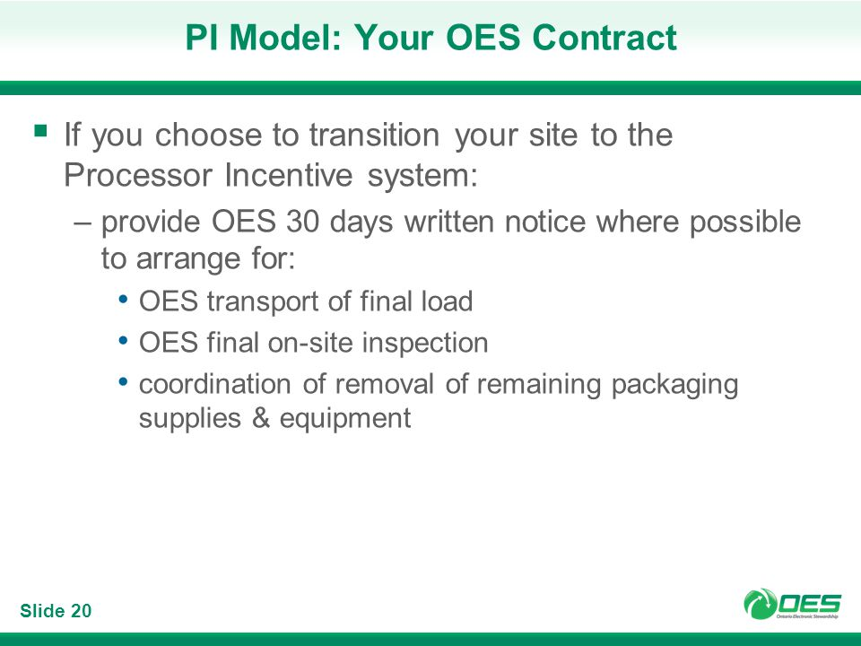 Slide 20 PI Model: Your OES Contract If you choose to transition your site to the Processor Incentive system: –provide OES 30 days written notice wher