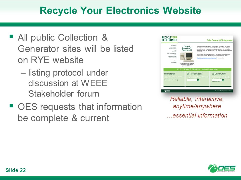 Slide 22 Recycle Your Electronics Website All public Collection & Generator sites will be listed on RYE website –listing protocol under discussion at WEEE Stakeholder forum OES requests that information be complete & current Reliable, interactive, anytime/anywhere …essential information