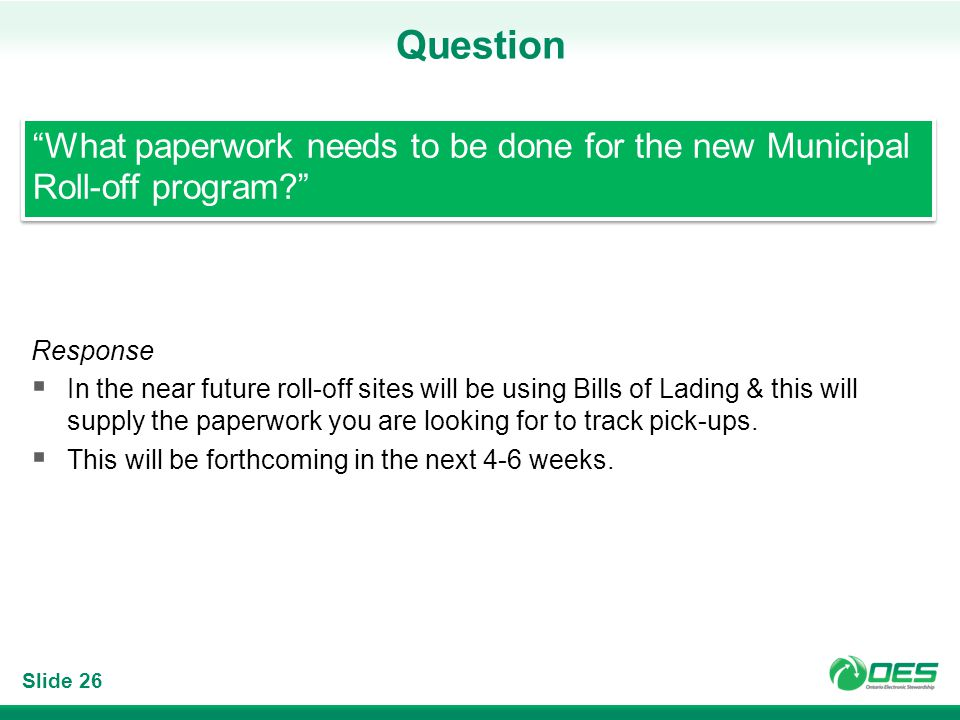Slide 26 Question Response In the near future roll-off sites will be using Bills of Lading & this will supply the paperwork you are looking for to track pick-ups.