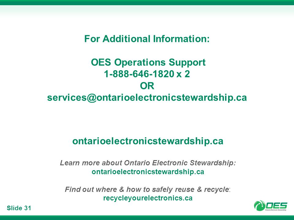 Slide 31 For Additional Information: OES Operations Support 1-888-646-1820 x 2 OR services@ontarioelectronicstewardship.ca ontarioelectronicstewardship.ca Learn more about Ontario Electronic Stewardship: ontarioelectronicstewardship.ca Find out where & how to safely reuse & recycle: recycleyourelectronics.ca
