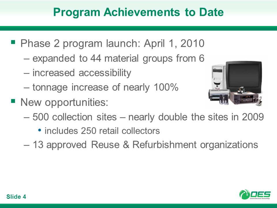 Slide 4 Program Achievements to Date Phase 2 program launch: April 1, 2010 –expanded to 44 material groups from 6 –increased accessibility –tonnage increase of nearly 100% New opportunities: –500 collection sites – nearly double the sites in 2009 includes 250 retail collectors –13 approved Reuse & Refurbishment organizations