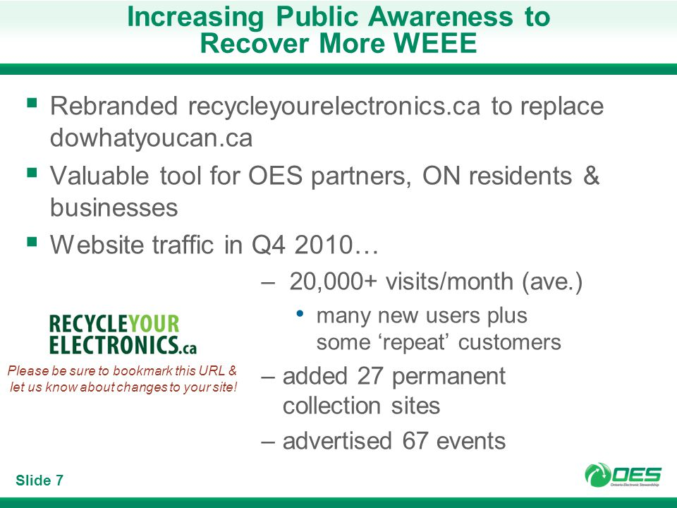 Slide 7 Increasing Public Awareness to Recover More WEEE Rebranded recycleyourelectronics.ca to replace dowhatyoucan.ca Valuable tool for OES partners, ON residents & businesses Website traffic in Q4 2010… – 20,000+ visits/month (ave.) many new users plus some repeat customers –added 27 permanent collection sites –advertised 67 events Please be sure to bookmark this URL & let us know about changes to your site!