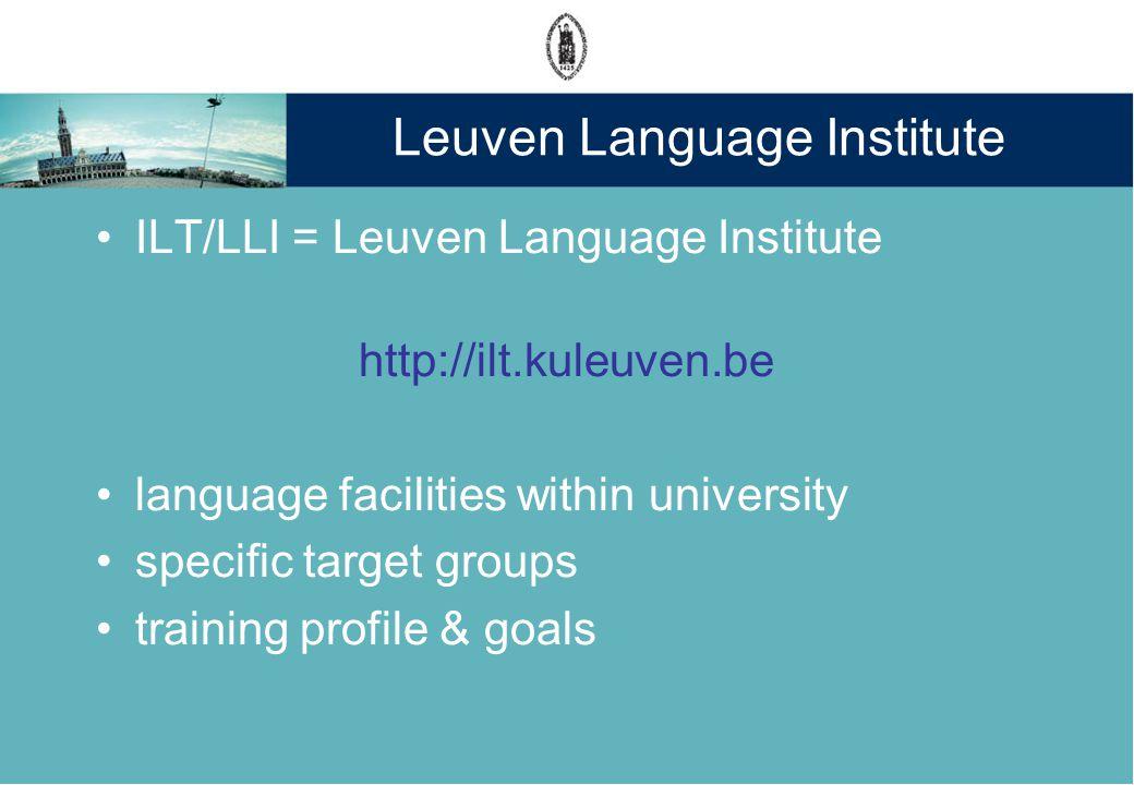Leuven Language Institute ILT/LLI = Leuven Language Institute http://ilt.kuleuven.be language facilities within university specific target groups training profile & goals