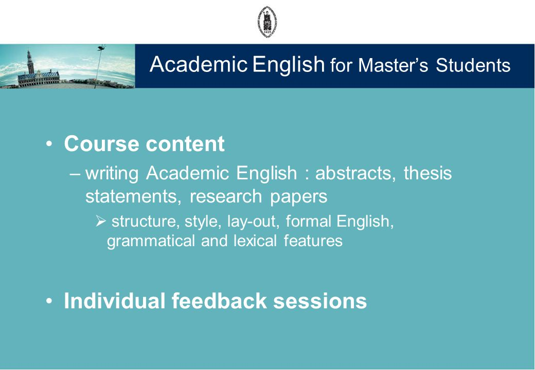 Academic English for Masters Students Course content –writing Academic English : abstracts, thesis statements, research papers structure, style, lay-out, formal English, grammatical and lexical features Individual feedback sessions