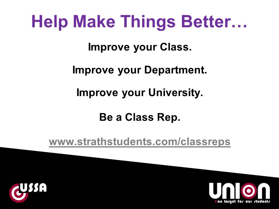 Help Make Things Better… Improve your Class. Improve your Department. Improve your University. Be a Class Rep. www.strathstudents.com/classreps