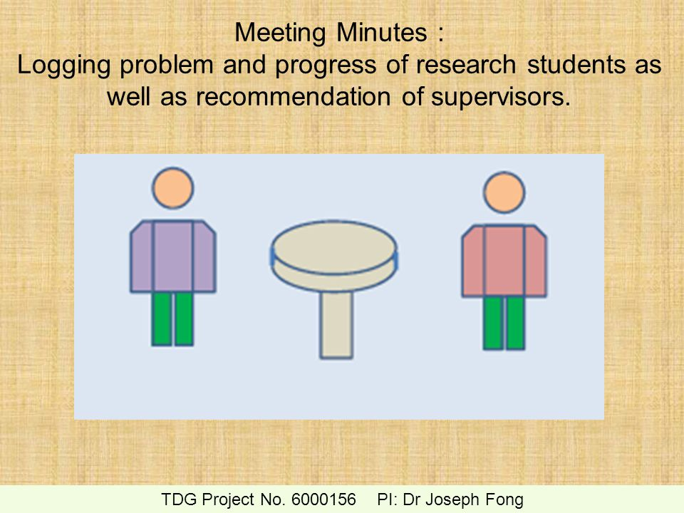 Meeting Minutes : Logging problem and progress of research students as well as recommendation of supervisors. TDG Project No. 6000156 PI: Dr Joseph Fo