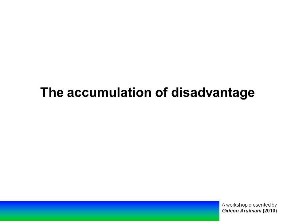 A workshop presented by Gideon Arulmani (2010) The accumulation of disadvantage