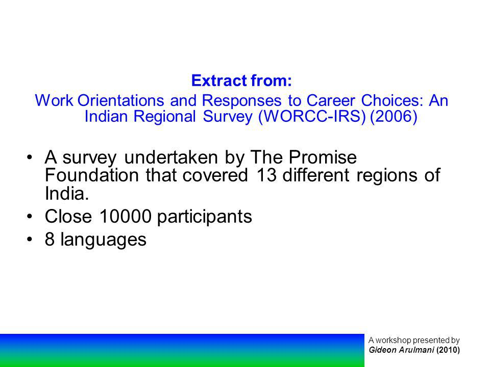 A workshop presented by Gideon Arulmani (2010) Extract from: Work Orientations and Responses to Career Choices: An Indian Regional Survey (WORCC-IRS) (2006) A survey undertaken by The Promise Foundation that covered 13 different regions of India.